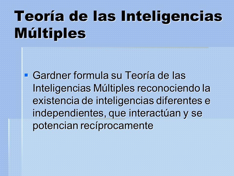 Teoría de las Inteligencias Múltiples Gardner formula su Teoría de las Inteligencias Múltiples reconociendo la existencia de inteligencias diferentes