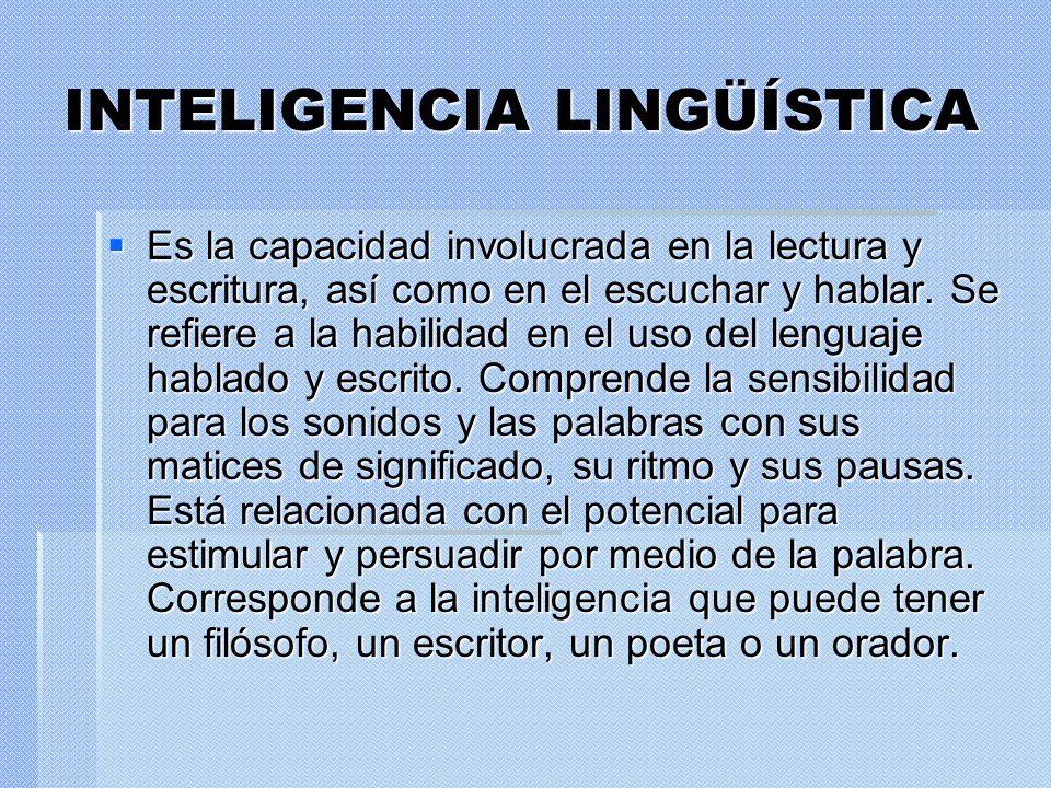INTELIGENCIA LINGÜÍSTICA Es la capacidad involucrada en la lectura y escritura, así como en el escuchar y hablar. Se refiere a la habilidad en el uso