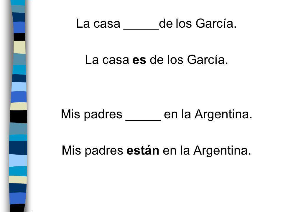 La casa _____de los García. La casa es de los García. Mis padres _____ en la Argentina. Mis padres están en la Argentina.