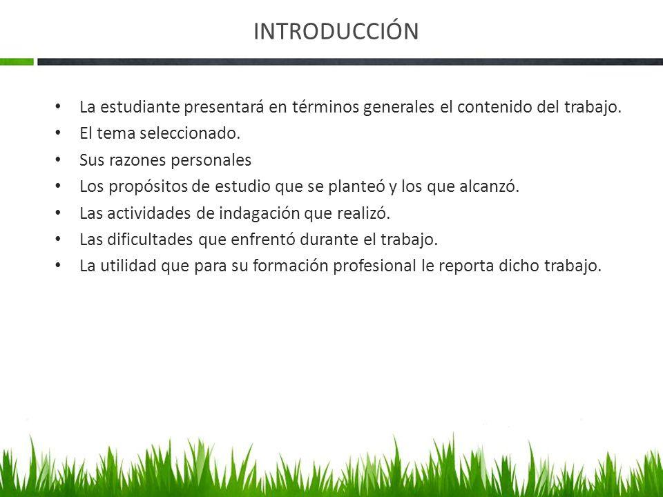 INTRODUCCIÓN La estudiante presentará en términos generales el contenido del trabajo. El tema seleccionado. Sus razones personales Los propósitos de e