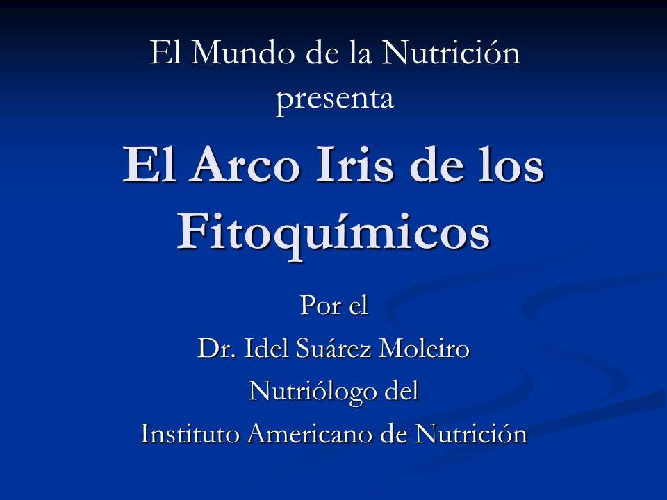 El Arco Iris de los Fitoquímicos Por el Dr. Idel Suárez Moleiro Nutriólogo del Instituto Americano de Nutrición El Mundo de la Nutrición presenta