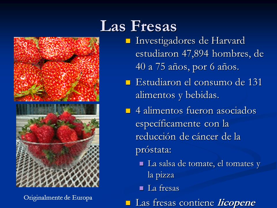 Las Fresas Investigadores de Harvard estudiaron 47,894 hombres, de 40 a 75 años, por 6 años. Estudiaron el consumo de 131 alimentos y bebidas. 4 alime