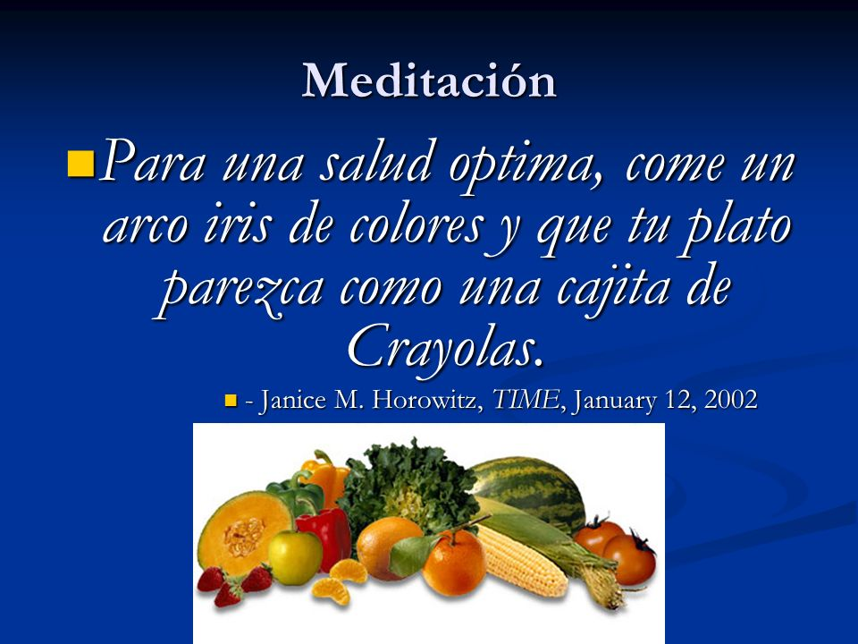 Meditación Para una salud optima, come un arco iris de colores y que tu plato parezca como una cajita de Crayolas. Para una salud optima, come un arco