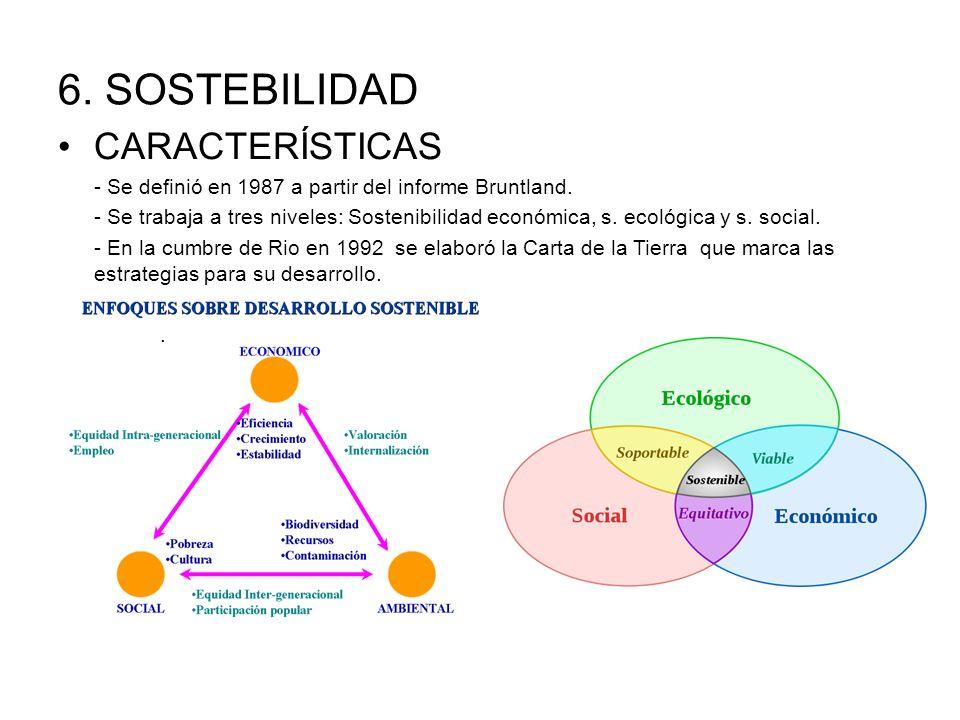 6. SOSTEBILIDAD CARACTERÍSTICAS - Se definió en 1987 a partir del informe Bruntland. - Se trabaja a tres niveles: Sostenibilidad económica, s. ecológi