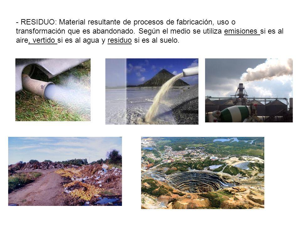 - RESIDUO: Material resultante de procesos de fabricación, uso o transformación que es abandonado. Según el medio se utiliza emisiones si es al aire,