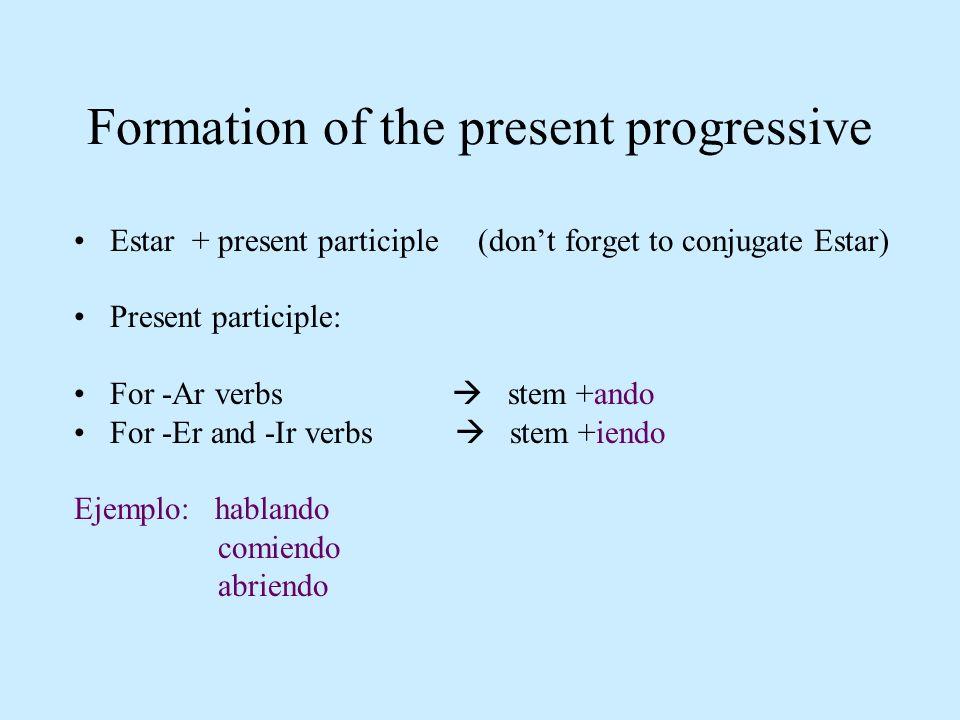 Formation of the present progressive Estar + present participle (dont forget to conjugate Estar) Present participle: For -Ar verbs stem +ando For -Er