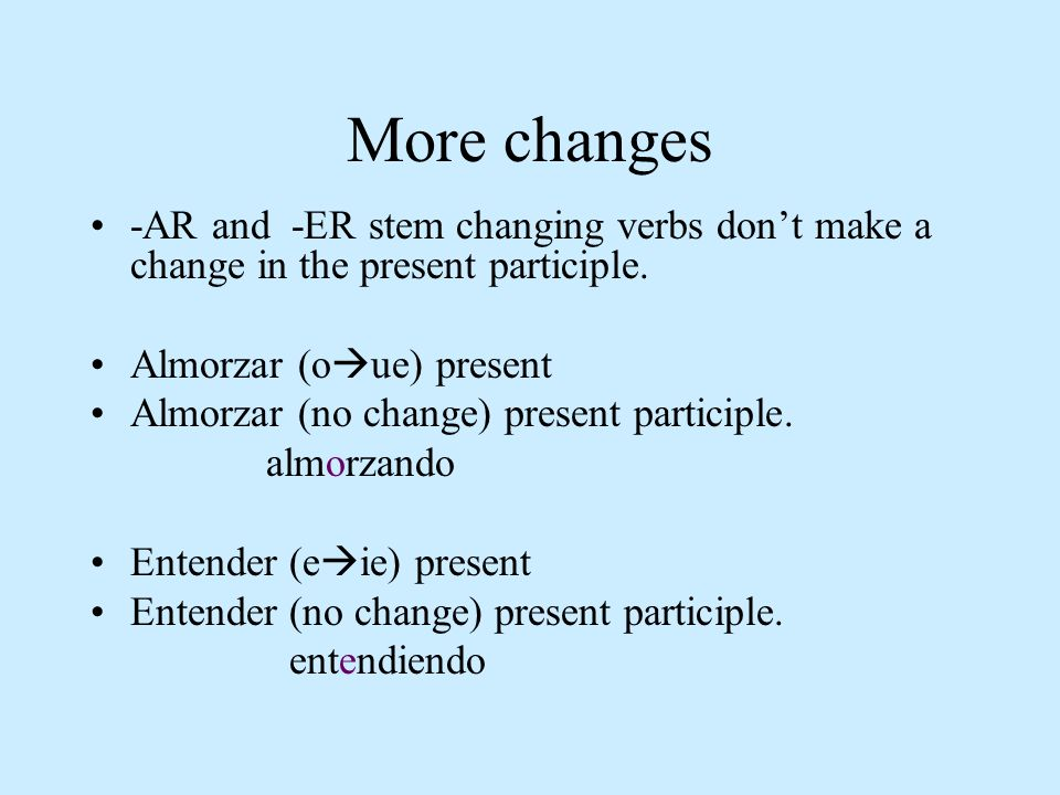 More changes -AR and -ER stem changing verbs dont make a change in the present participle. Almorzar (o ue) present Almorzar (no change) present partic