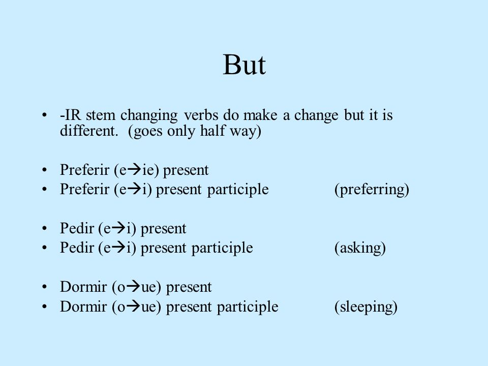 But -IR stem changing verbs do make a change but it is different. (goes only half way) Preferir (e ie) present Preferir (e i) present participle (pref