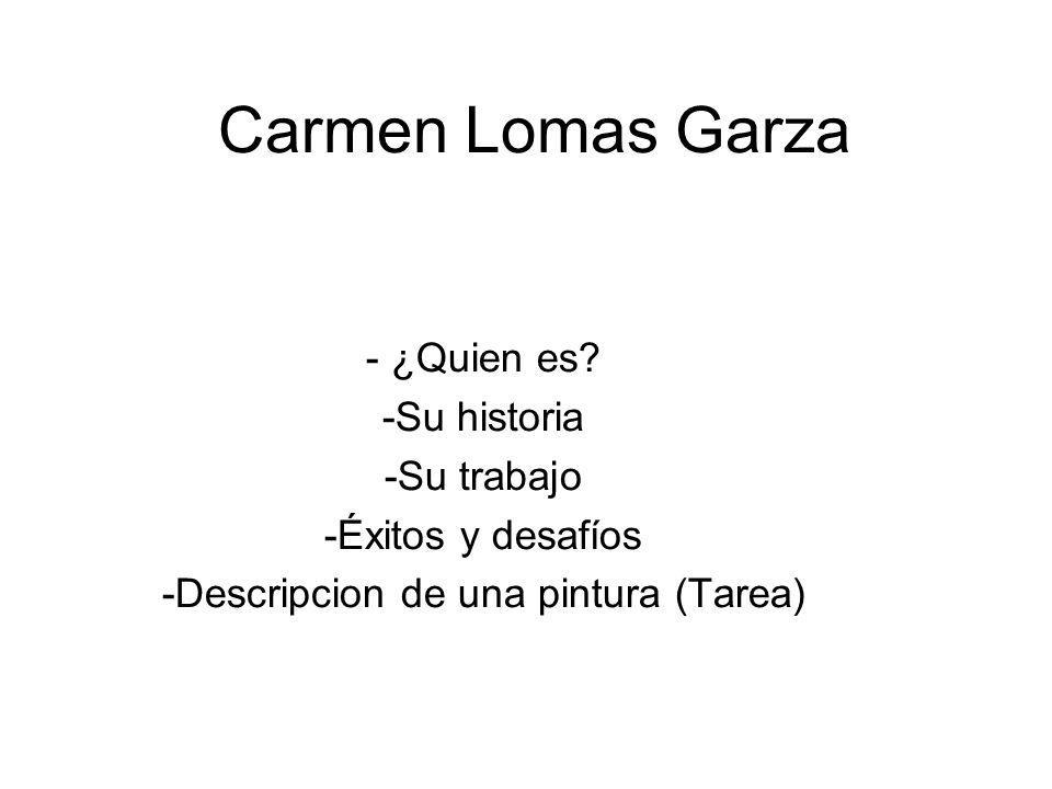 Carmen Lomas Garza - ¿Quien es? -Su historia -Su trabajo -Éxitos y desafíos -Descripcion de una pintura (Tarea)