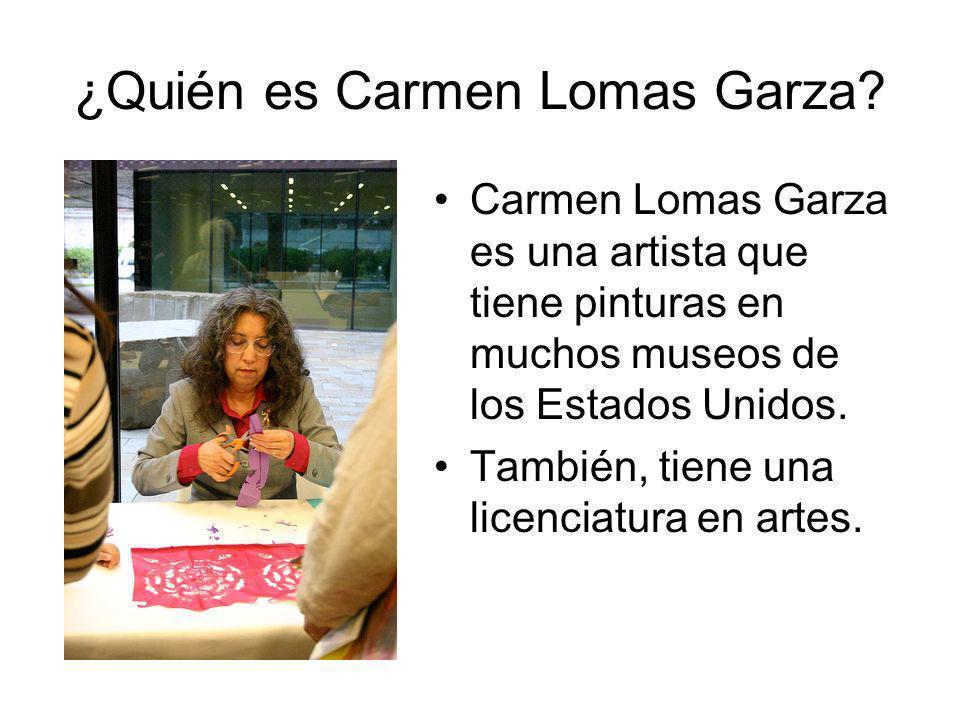 ¿Quién es Carmen Lomas Garza? Carmen Lomas Garza es una artista que tiene pinturas en muchos museos de los Estados Unidos. También, tiene una licencia