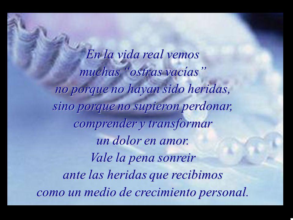 m m M MEn la vida real vemos muchas ostras vacías no porque no hayan sido heridas, sino porque no supieron perdonar, comprender y transformar un dolor en amor.