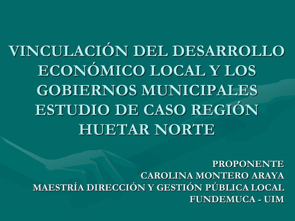 VINCULACIÓN DEL DESARROLLO ECONÓMICO LOCAL Y LOS GOBIERNOS MUNICIPALES ESTUDIO DE CASO REGIÓN HUETAR NORTE PROPONENTE CAROLINA MONTERO ARAYA MAESTRÍA