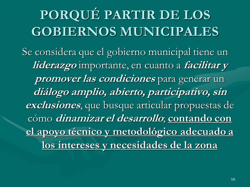 16 PORQUÉ PARTIR DE LOS GOBIERNOS MUNICIPALES Se considera que el gobierno municipal tiene un liderazgo importante, en cuanto a facilitar y promover l
