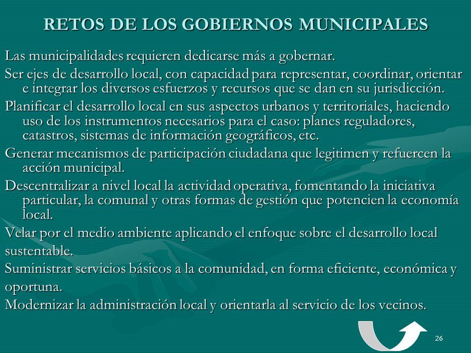 26 RETOS DE LOS GOBIERNOS MUNICIPALES Las municipalidades requieren dedicarse más a gobernar. Ser ejes de desarrollo local, con capacidad para represe