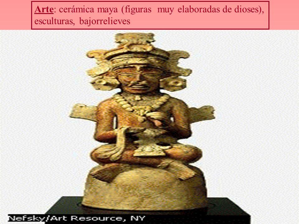 Arte: cerámica maya (figuras muy elaboradas de dioses), esculturas, bajorrelieves