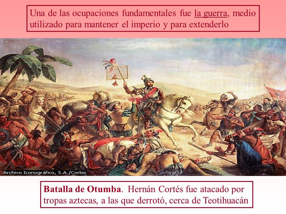 Una de las ocupaciones fundamentales fue la guerra, medio utilizado para mantener el imperio y para extenderlo Batalla de Otumba. Hernán Cortés fue at