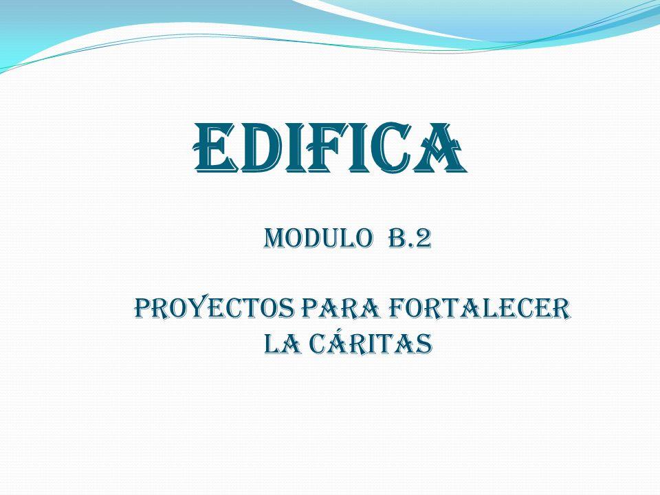 EDIFICA MODULO B.2 PROYECTOS PARA FORTALECER LA CÁRITAS
