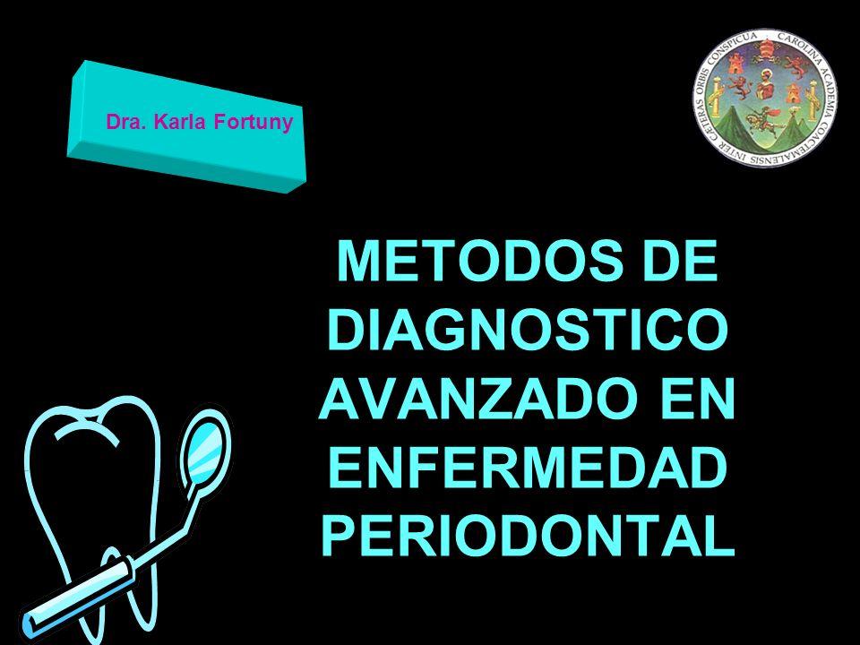 METODOS DE DIAGNOSTICO AVANZADO EN ENFERMEDAD PERIODONTAL Dra. Karla Fortuny