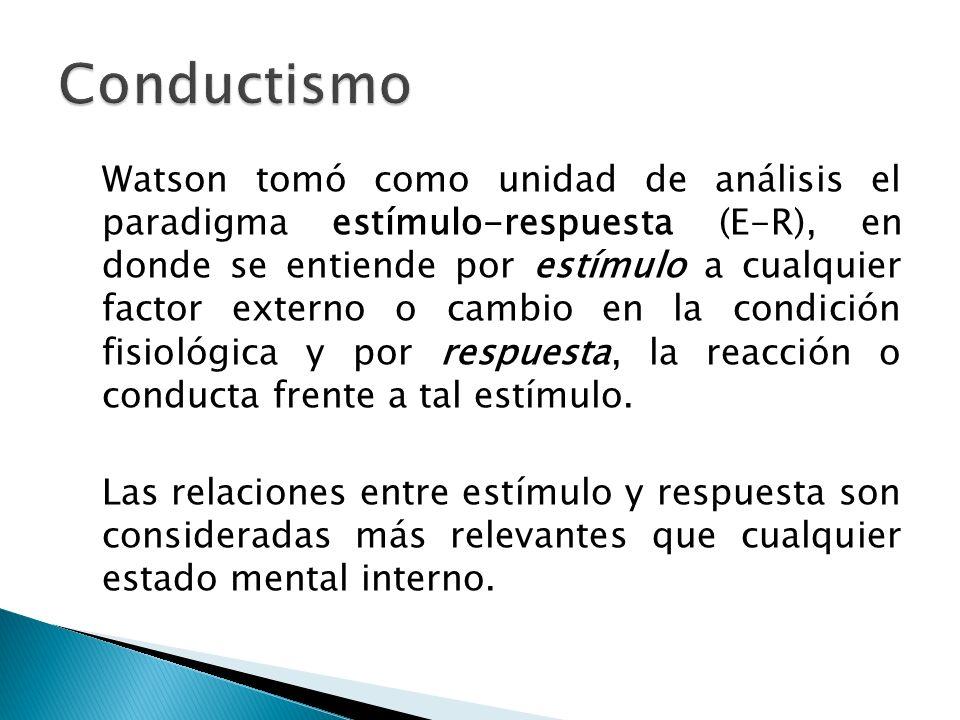 Watson tomó como unidad de análisis el paradigma estímulo-respuesta (E-R), en donde se entiende por estímulo a cualquier factor externo o cambio en la