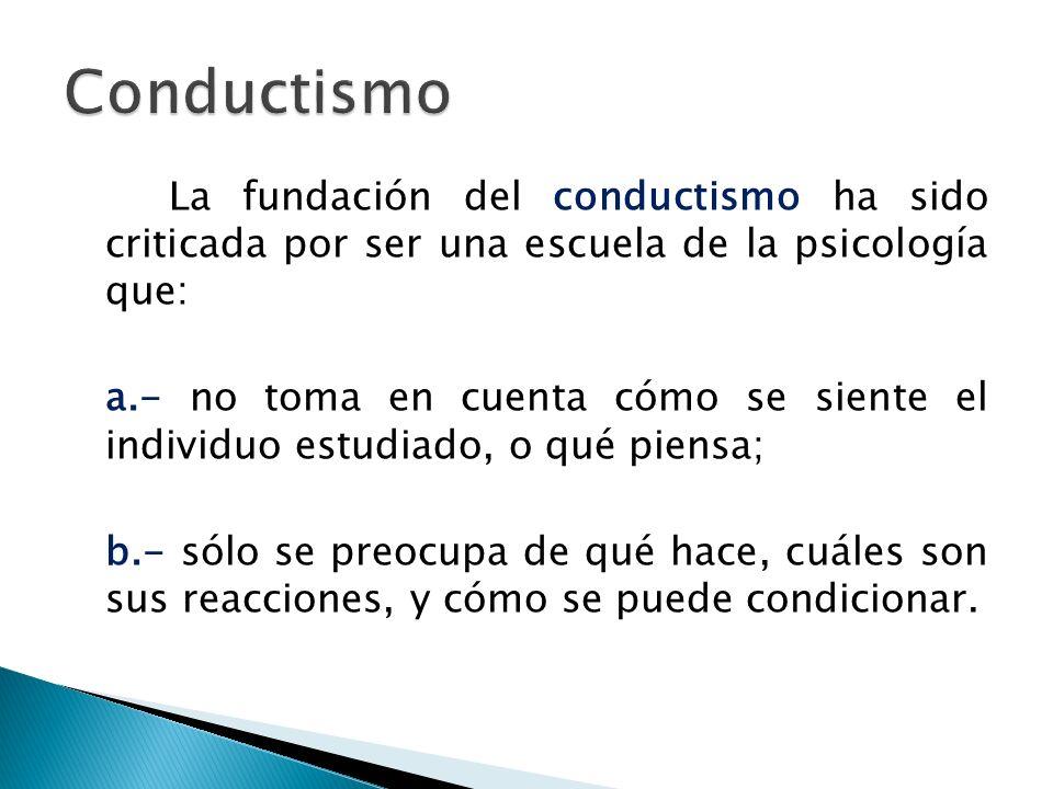 La fundación del conductismo ha sido criticada por ser una escuela de la psicología que: a.- no toma en cuenta cómo se siente el individuo estudiado,