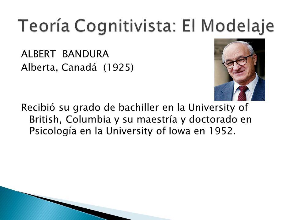 ALBERT BANDURA Alberta, Canadá (1925) Recibió su grado de bachiller en la University of British, Columbia y su maestría y doctorado en Psicología en l
