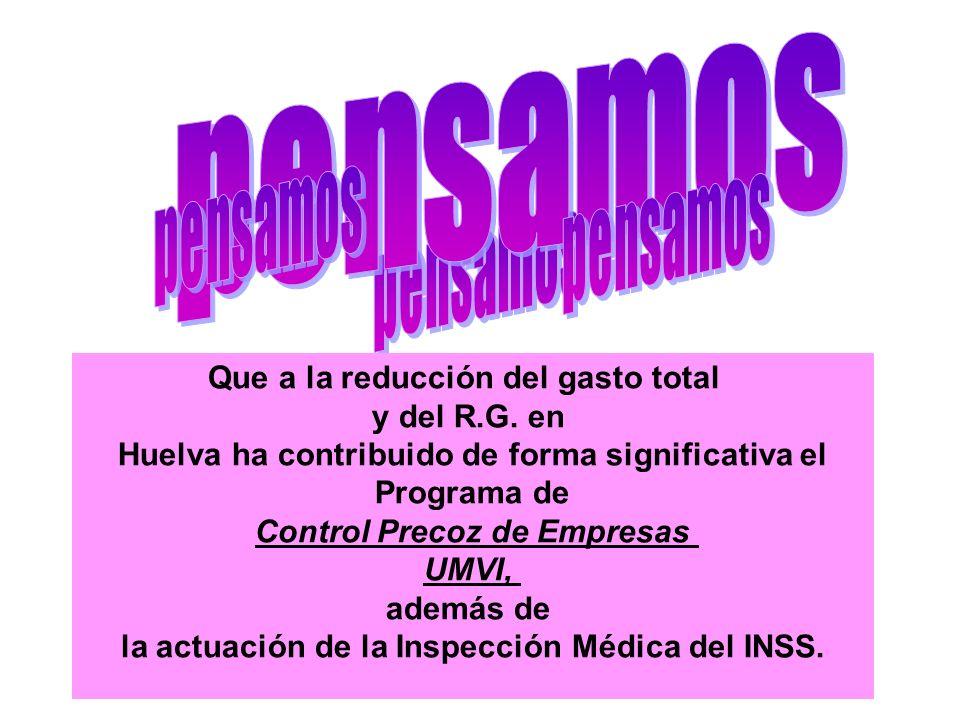 Que a la reducción del gasto total y del R.G. en Huelva ha contribuido de forma significativa el Programa de Control Precoz de Empresas UMVI, además d