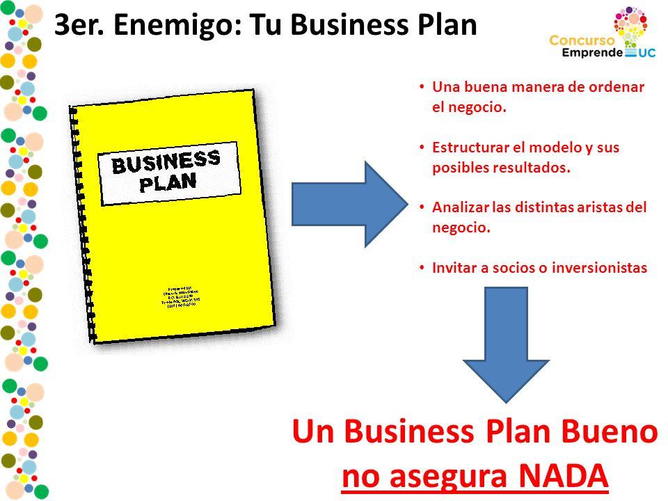 3er. Enemigo: Tu Business Plan Una buena manera de ordenar el negocio. Estructurar el modelo y sus posibles resultados. Analizar las distintas aristas