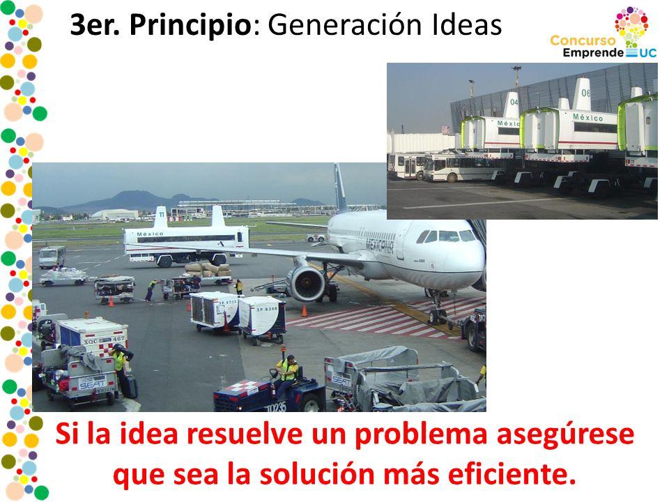 3er. Principio: Generación Ideas Si la idea resuelve un problema asegúrese que sea la solución más eficiente.