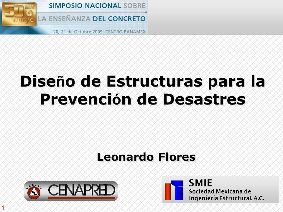 SMIE 1 Leonardo Flores Dise ñ o de Estructuras para la Prevenci ó n de Desastres Sociedad Mexicana de Ingeniería Estructural, A.C. SMIE