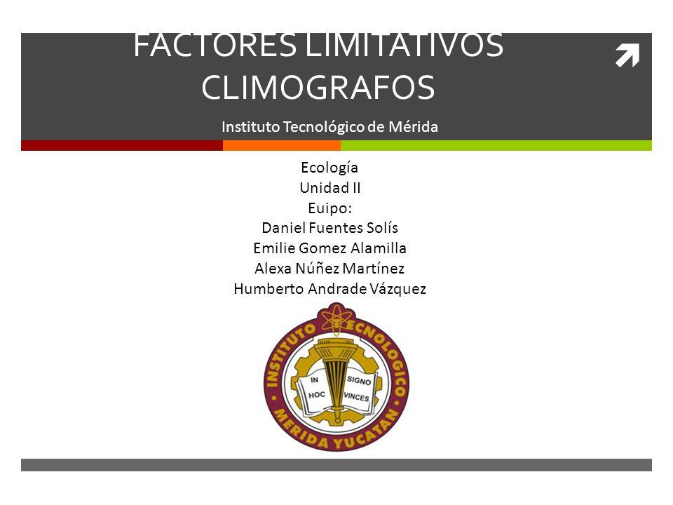 FACTORES LIMITATIVOS CLIMOGRAFOS Instituto Tecnológico de Mérida Ecología Unidad II Euipo: Daniel Fuentes Solís Emilie Gomez Alamilla Alexa Núñez Martínez Humberto Andrade Vázquez