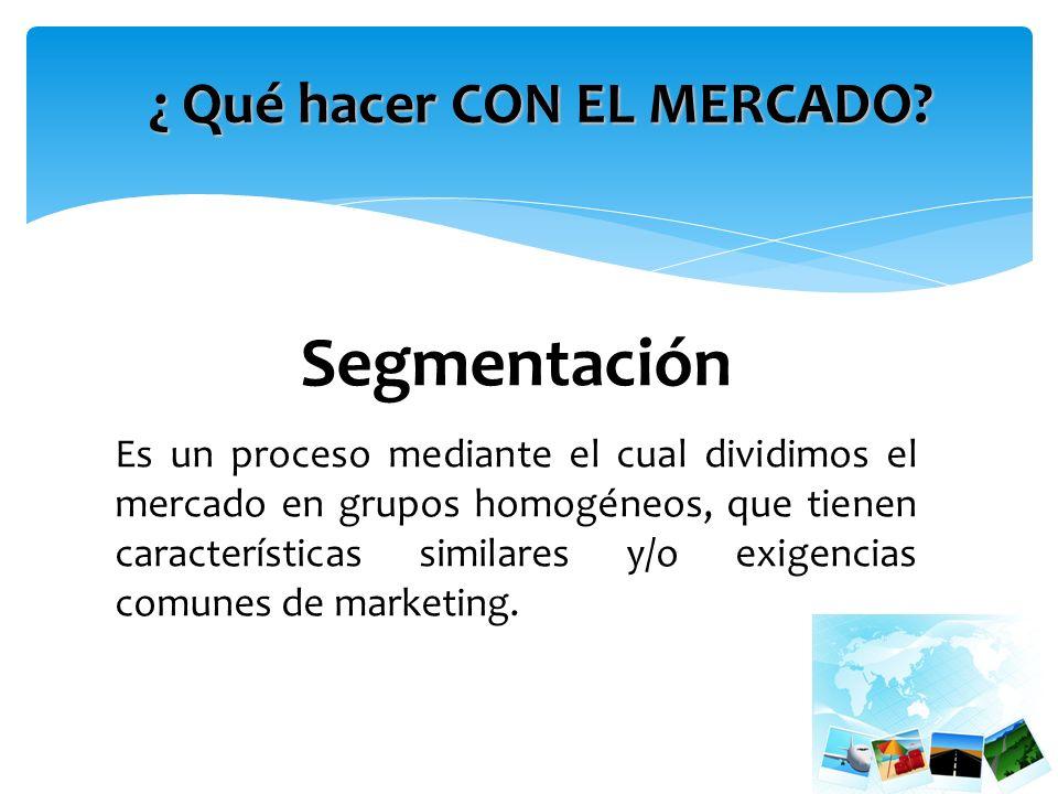 Segmentación Es un proceso mediante el cual dividimos el mercado en grupos homogéneos, que tienen características similares y/o exigencias comunes de