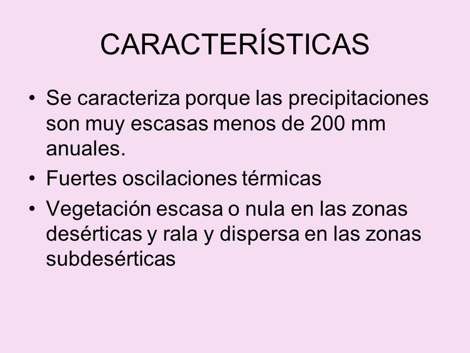 CARACTERÍSTICAS Se caracteriza porque las precipitaciones son muy escasas menos de 200 mm anuales. Fuertes oscilaciones térmicas Vegetación escasa o n