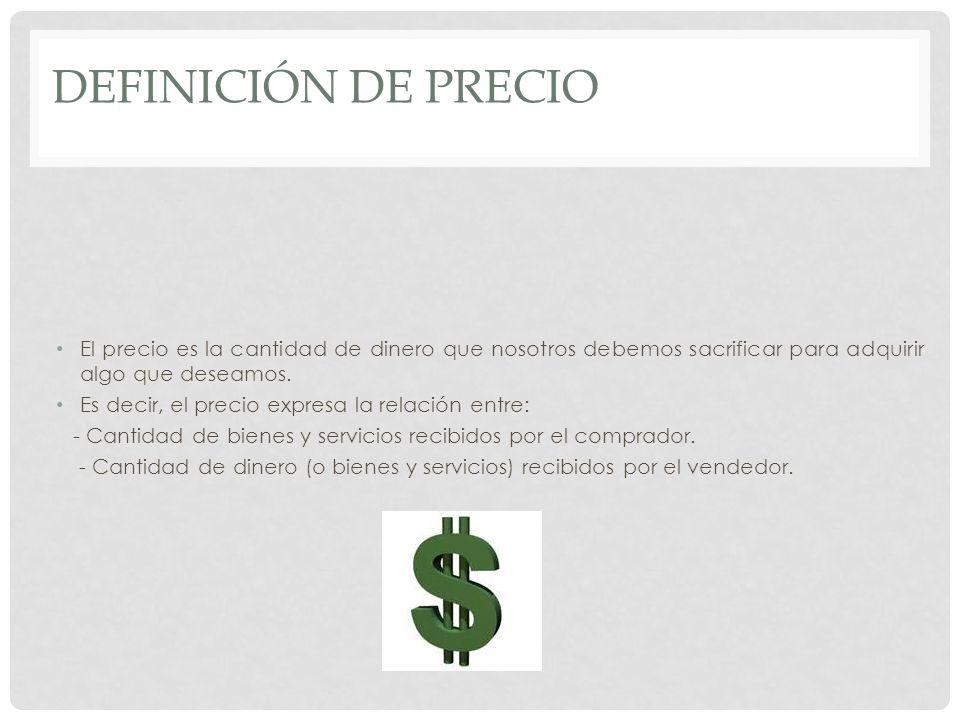 DEFINICIÓN DE PRECIO El precio es la cantidad de dinero que nosotros debemos sacrificar para adquirir algo que deseamos. Es decir, el precio expresa l