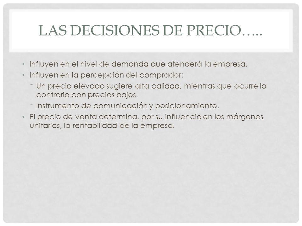 LAS DECISIONES DE PRECIO….. Influyen en el nivel de demanda que atenderá la empresa. Influyen en la percepción del comprador: Un precio elevado sugier