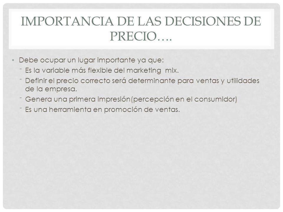 IMPORTANCIA DE LAS DECISIONES DE PRECIO…. Debe ocupar un lugar importante ya que: Es la variable más flexible del marketing mix. Definir el precio cor