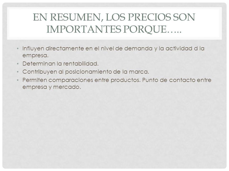 EN RESUMEN, LOS PRECIOS SON IMPORTANTES PORQUE….. Influyen directamente en el nivel de demanda y la actividad d la empresa. Determinan la rentabilidad
