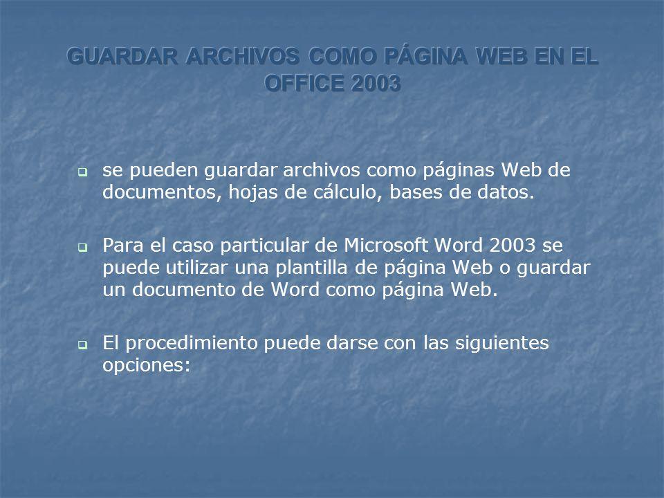 se pueden guardar archivos como páginas Web de documentos, hojas de cálculo, bases de datos. Para el caso particular de Microsoft Word 2003 se puede u