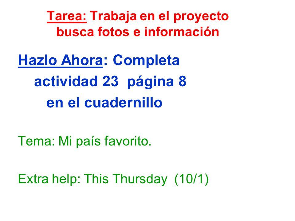 Tarea: Trabaja en el proyecto busca fotos e información Hazlo Ahora: Completa actividad 23 página 8 en el cuadernillo Tema: Mi país favorito. Extra he