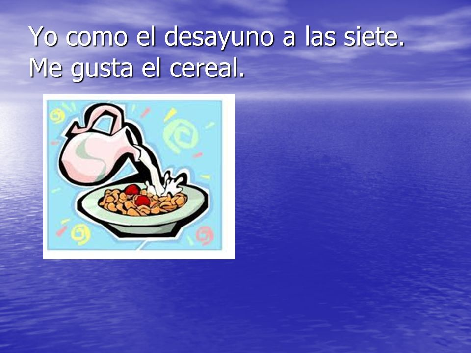 Yo como el desayuno a las siete. Me gusta el cereal.