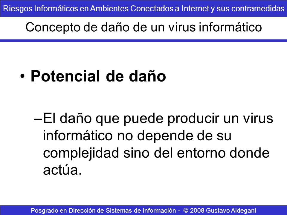 Concepto de daño de un virus informático Potencial de daño –El daño que puede producir un virus informático no depende de su complejidad sino del ento