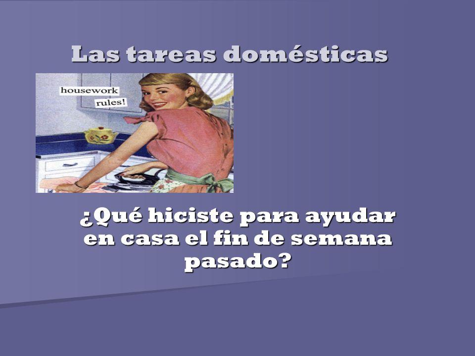 Las tareas domésticas ¿Qué hiciste para ayudar en casa el fin de semana pasado?
