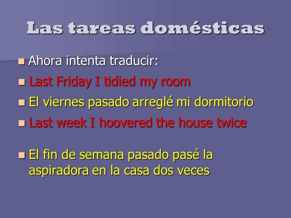 Las tareas domésticas Ahora intenta traducir: Ahora intenta traducir: Last Friday I tidied my room Last Friday I tidied my room El viernes pasado arre