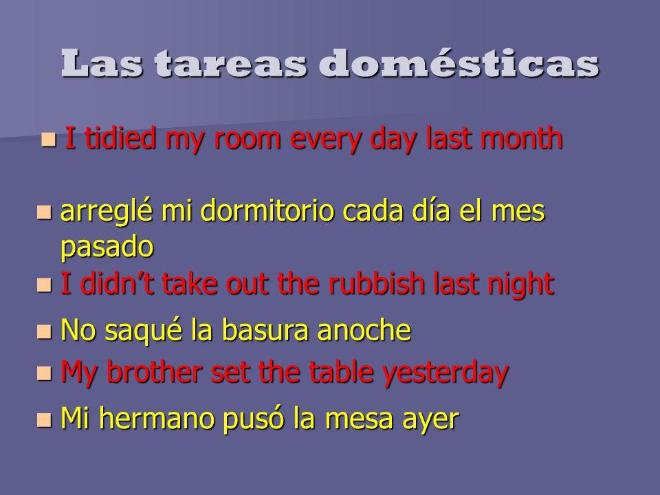 Las tareas domésticas I tidied my room every day last month I tidied my room every day last month arreglé mi dormitorio cada día el mes pasado arreglé