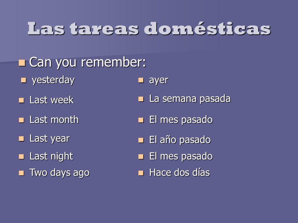 Las tareas domésticas Can you remember: Can you remember: yesterday yesterday ayer ayer Last week Last week La semana pasada La semana pasada Last mon
