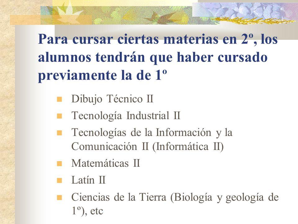 Para cursar ciertas materias en 2º, los alumnos tendrán que haber cursado previamente la de 1º Dibujo Técnico II Tecnología Industrial II Tecnologías