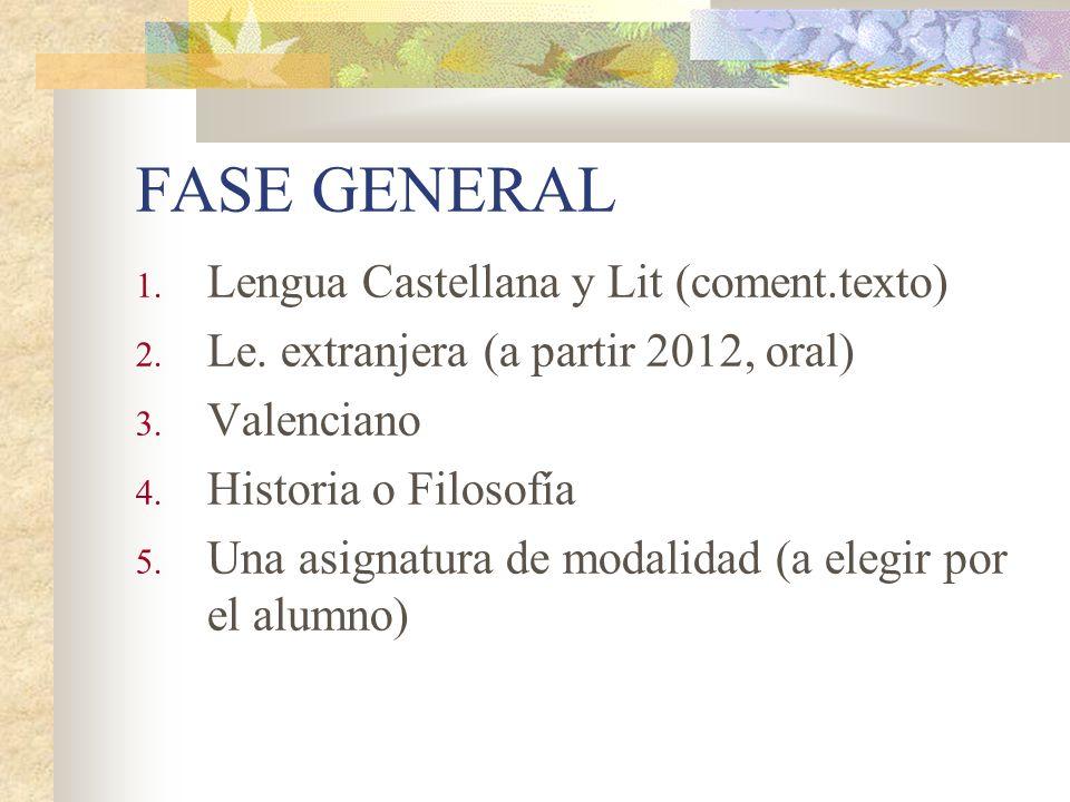 FASE GENERAL 1. Lengua Castellana y Lit (coment.texto) 2. Le. extranjera (a partir 2012, oral) 3. Valenciano 4. Historia o Filosofía 5. Una asignatura