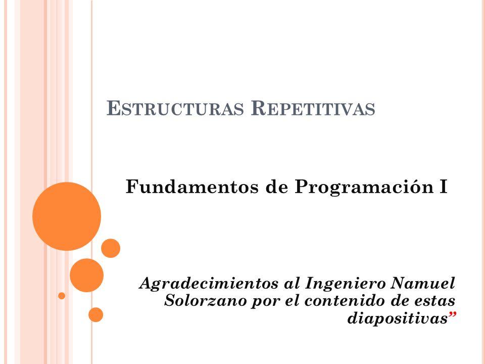 E STRUCTURAS R EPETITIVAS Fundamentos de Programación I Agradecimientos al Ingeniero Namuel Solorzano por el contenido de estas diapositivas