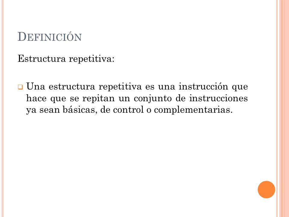 D EFINICIÓN Estructura repetitiva: Una estructura repetitiva es una instrucción que hace que se repitan un conjunto de instrucciones ya sean básicas,
