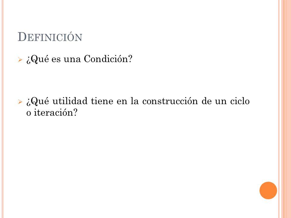 D EFINICIÓN ¿Qué es una Condición? ¿Qué utilidad tiene en la construcción de un ciclo o iteración?