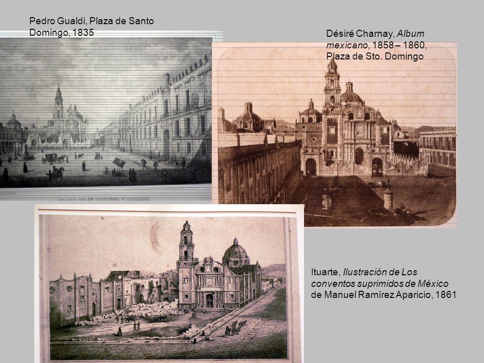 Pedro Gualdi, Plaza de Santo Domingo, 1835 Désiré Charnay, Album mexicano, 1858 – 1860, Plaza de Sto. Domingo Ituarte, Ilustración de Los conventos su